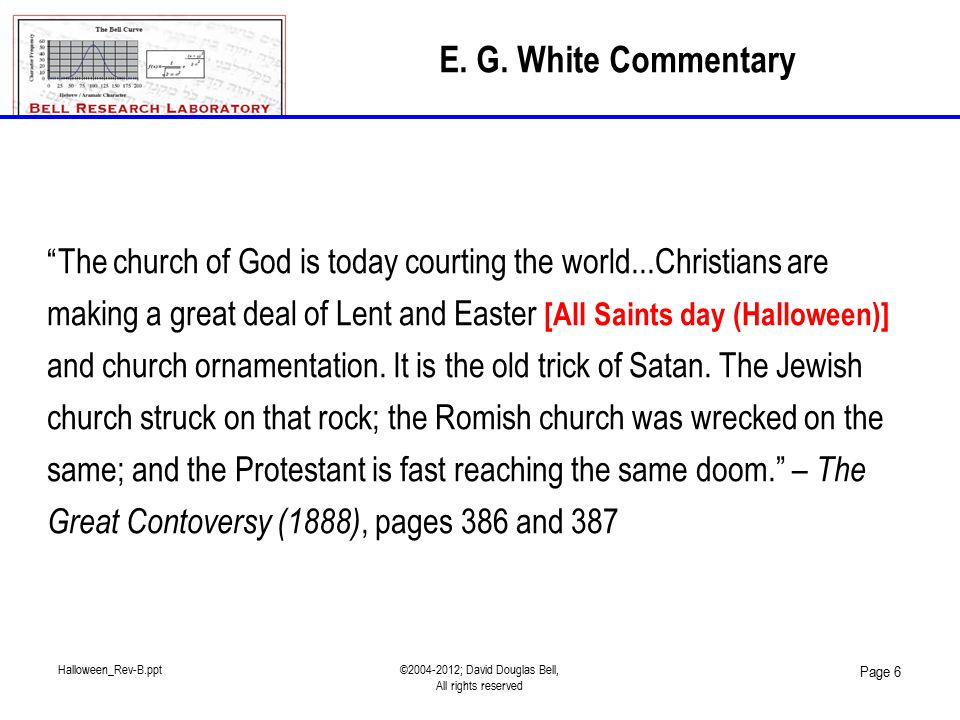 Halloween_Rev-B.ppt©2004-2012; David Douglas Bell, All rights reserved Page 6 The church of God is today courting the world...Christians are making a great deal of Lent and Easter [All Saints day (Halloween)] and church ornamentation.