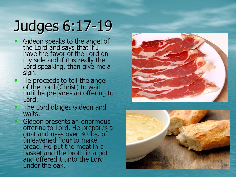 Judges 6:17-19 Gideon speaks to the angel of the Lord and says that if I have the favor of the Lord on my side and if it is really the Lord speaking, then give me a sign.