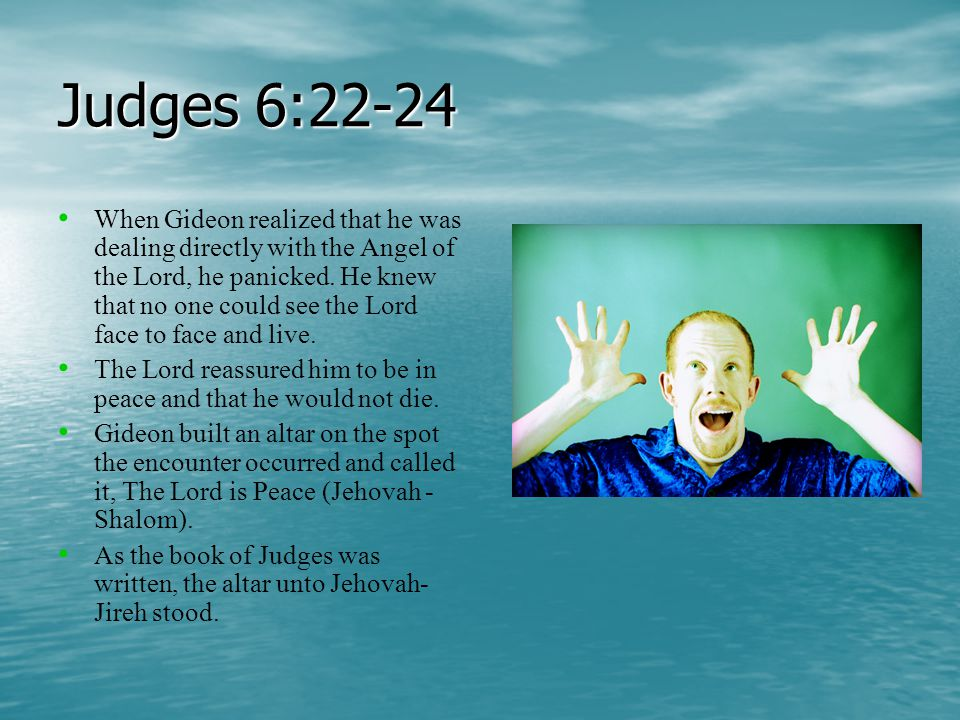 Judges 6:22-24 When Gideon realized that he was dealing directly with the Angel of the Lord, he panicked.