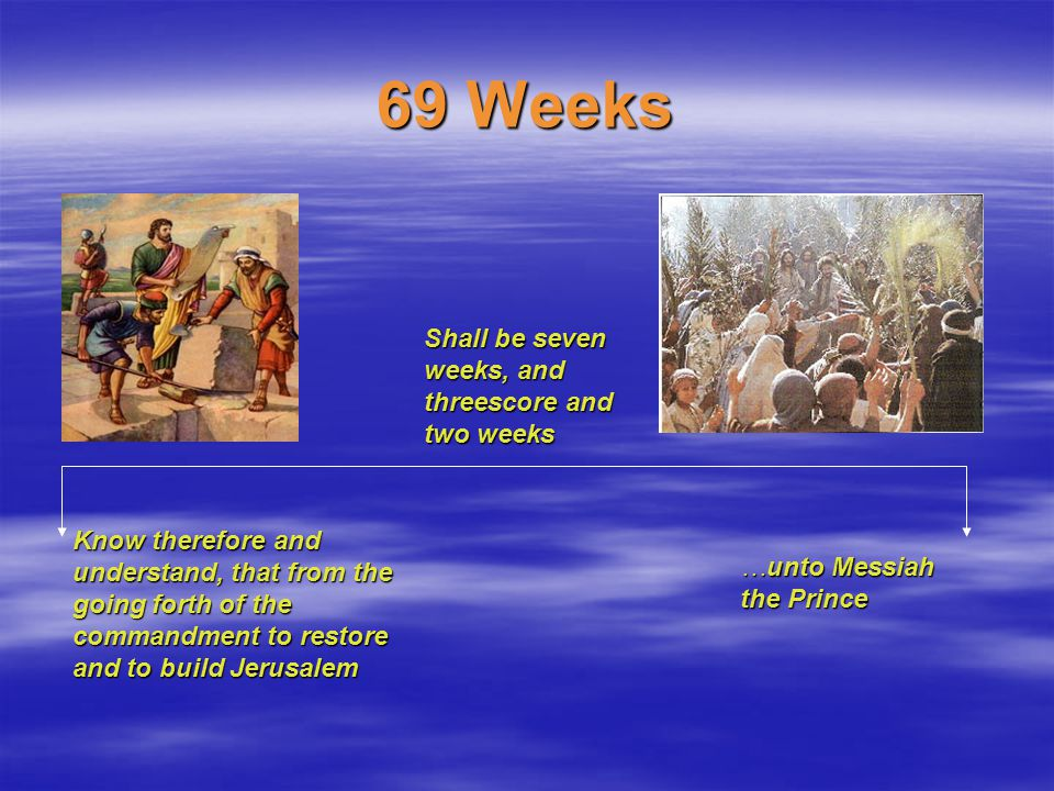 69 Weeks Know therefore and understand, that from the going forth of the commandment to restore and to build Jerusalem …unto Messiah the Prince Shall be seven weeks, and threescore and two weeks