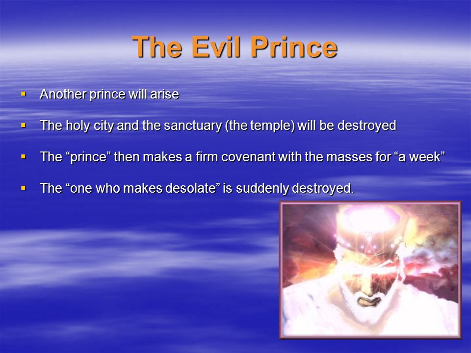 The Evil Prince  Another prince will arise  The holy city and the sanctuary (the temple) will be destroyed  The prince then makes a firm covenant with the masses for a week  The one who makes desolate is suddenly destroyed.