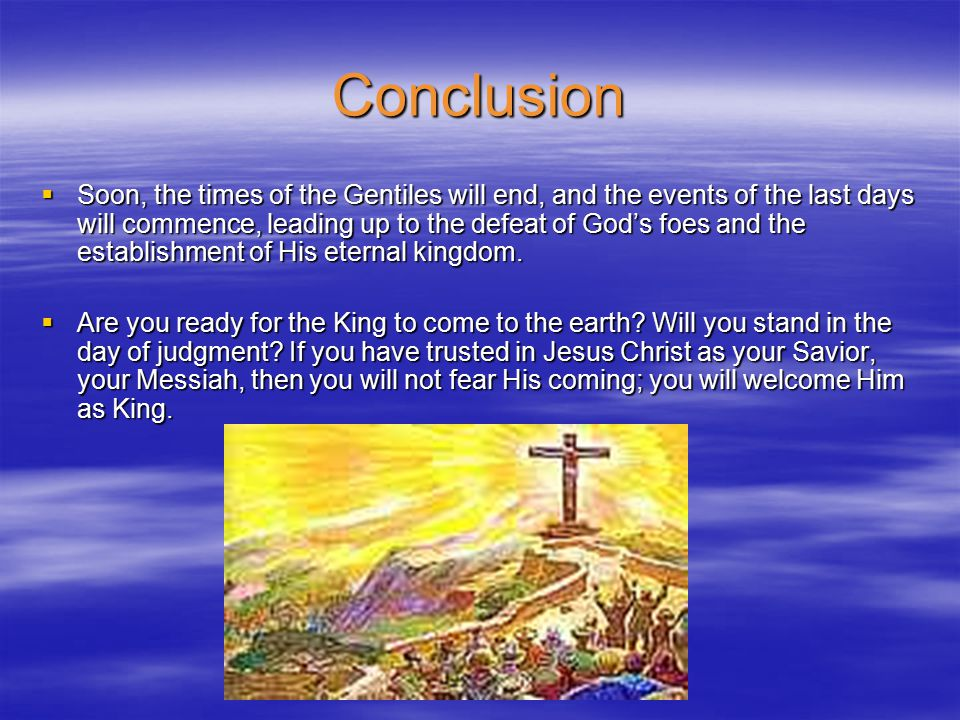 Conclusion  Soon, the times of the Gentiles will end, and the events of the last days will commence, leading up to the defeat of God's foes and the establishment of His eternal kingdom.