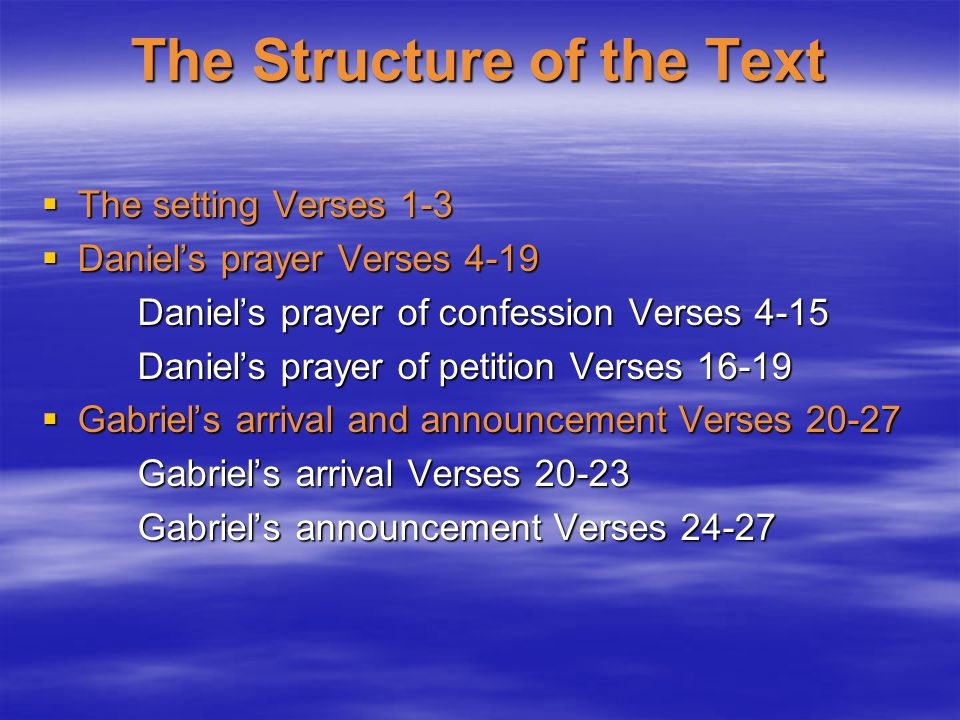 The Structure of the Text  The setting Verses 1-3  Daniel's prayer Verses 4-19 Daniel's prayer of confession Verses 4-15 Daniel's prayer of petition Verses 16-19  Gabriel's arrival and announcement Verses 20-27 Gabriel's arrival Verses 20-23 Gabriel's announcement Verses 24-27