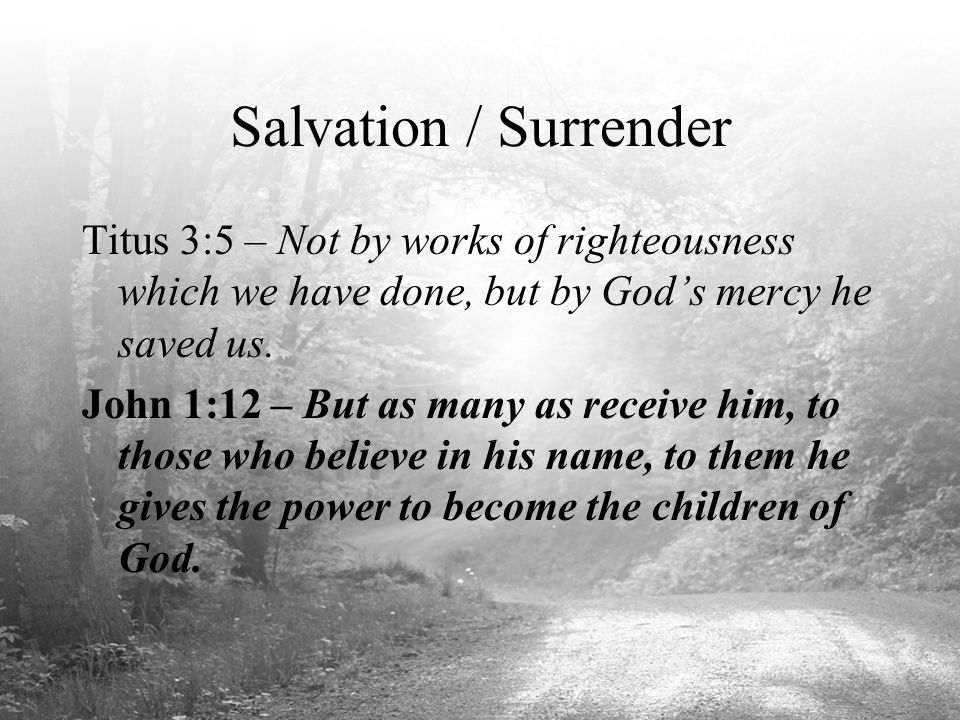 Salvation / Surrender Titus 3:5 – Not by works of righteousness which we have done, but by God's mercy he saved us. John 1:12 – But as many as receive