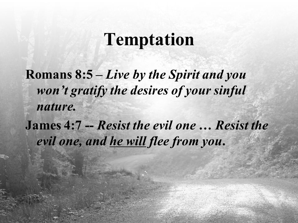 Temptation Romans 8:5 – Live by the Spirit and you won't gratify the desires of your sinful nature. James 4:7 -- Resist the evil one … Resist the evil