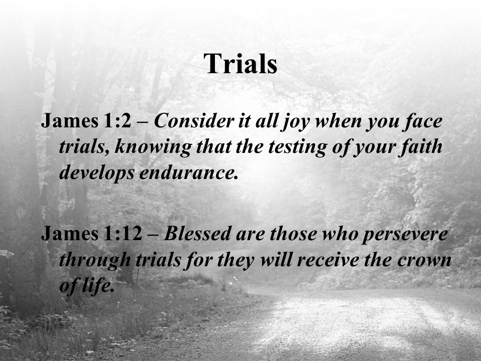 Trials James 1:2 – Consider it all joy when you face trials, knowing that the testing of your faith develops endurance. James 1:12 – Blessed are those