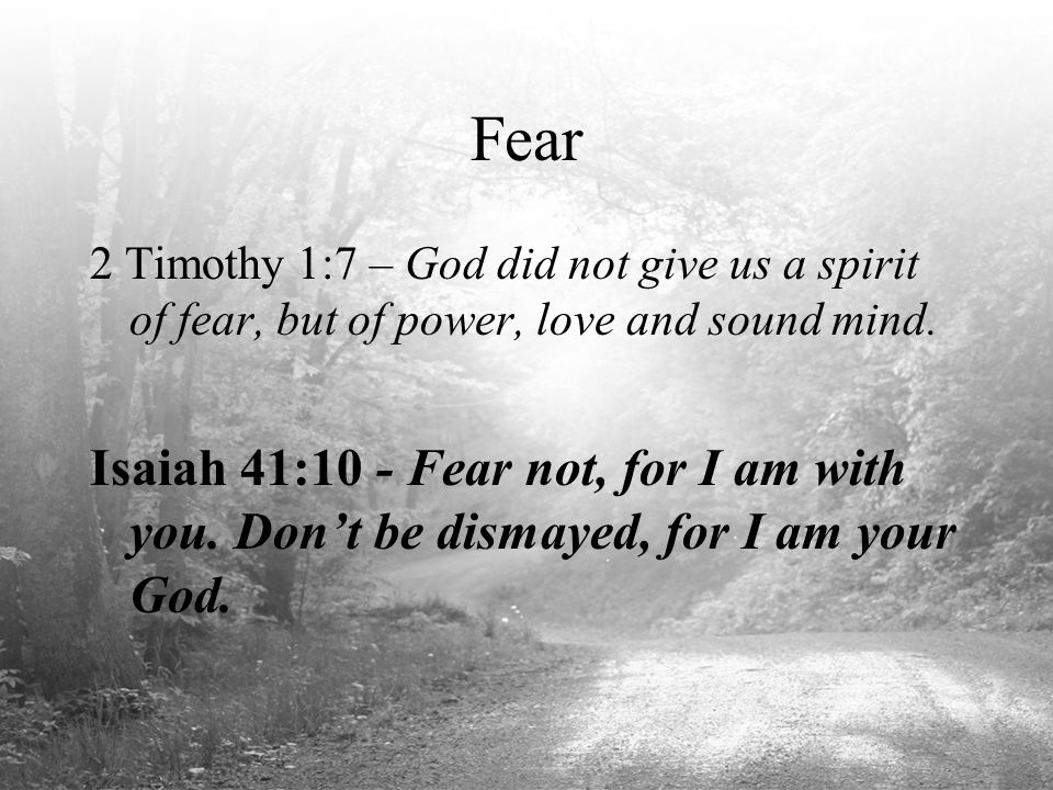 Fear 2 Timothy 1:7 – God did not give us a spirit of fear, but of power, love and sound mind. Isaiah 41:10 - Fear not, for I am with you. Don't be dis