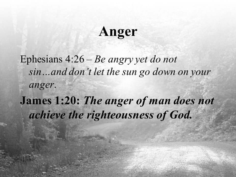 Anger Ephesians 4:26 – Be angry yet do not sin…and don't let the sun go down on your anger. James 1:20: The anger of man does not achieve the righteou