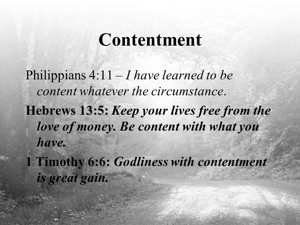 Contentment Philippians 4:11 – I have learned to be content whatever the circumstance. Hebrews 13:5: Keep your lives free from the love of money. Be c