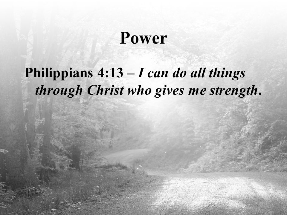 Power Philippians 4:13 – I can do all things through Christ who gives me strength.