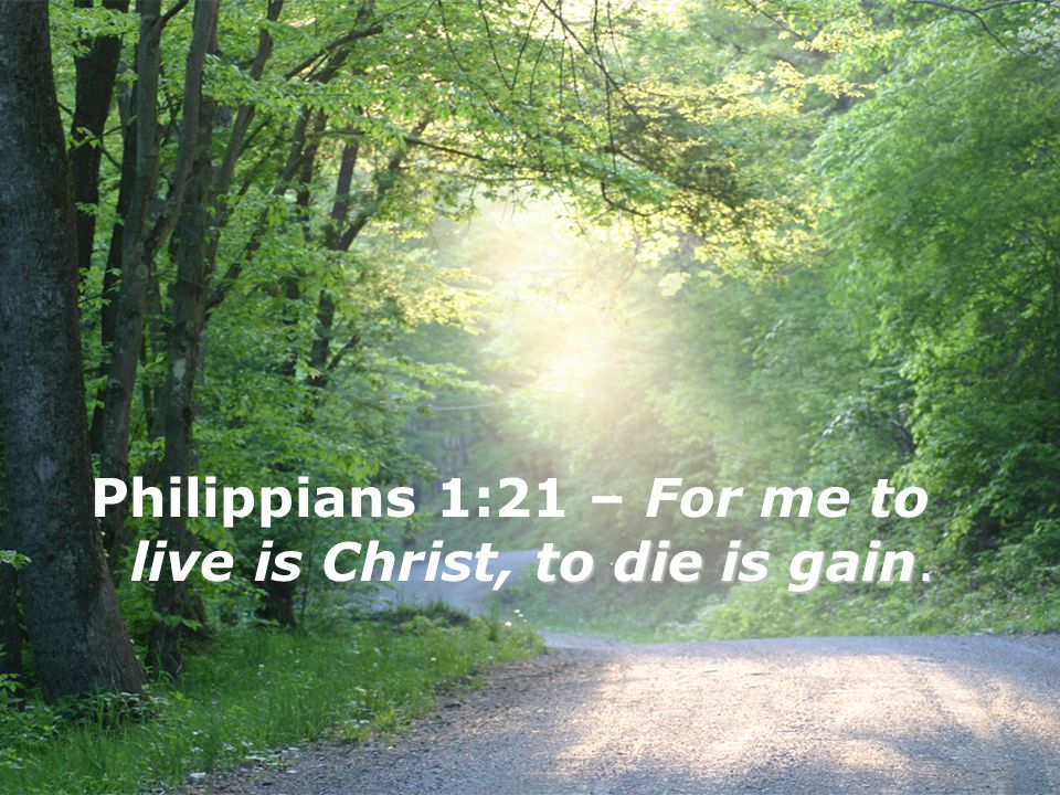 to die is gain. Philippians 1:21 – For me to live is Christ, to die is gain.
