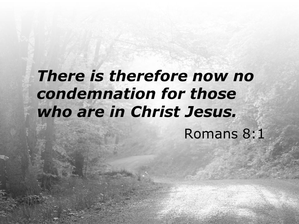 There is therefore now no condemnation for those who are in Christ Jesus. Romans 8:1