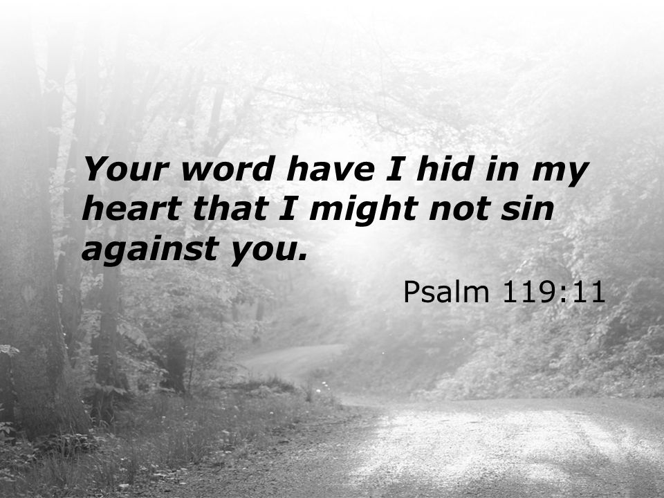 Your word have I hid in my heart that I might not sin against you. Psalm 119:11