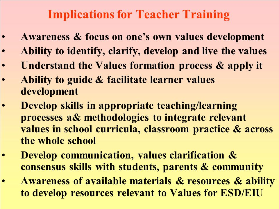 Implications for Teacher Training Awareness & focus on one's own values development Ability to identify, clarify, develop and live the values Understand the Values formation process & apply it Ability to guide & facilitate learner values development Develop skills in appropriate teaching/learning processes a& methodologies to integrate relevant values in school curricula, classroom practice & across the whole school Develop communication, values clarification & consensus skills with students, parents & community Awareness of available materials & resources & ability to develop resources relevant to Values for ESD/EIU