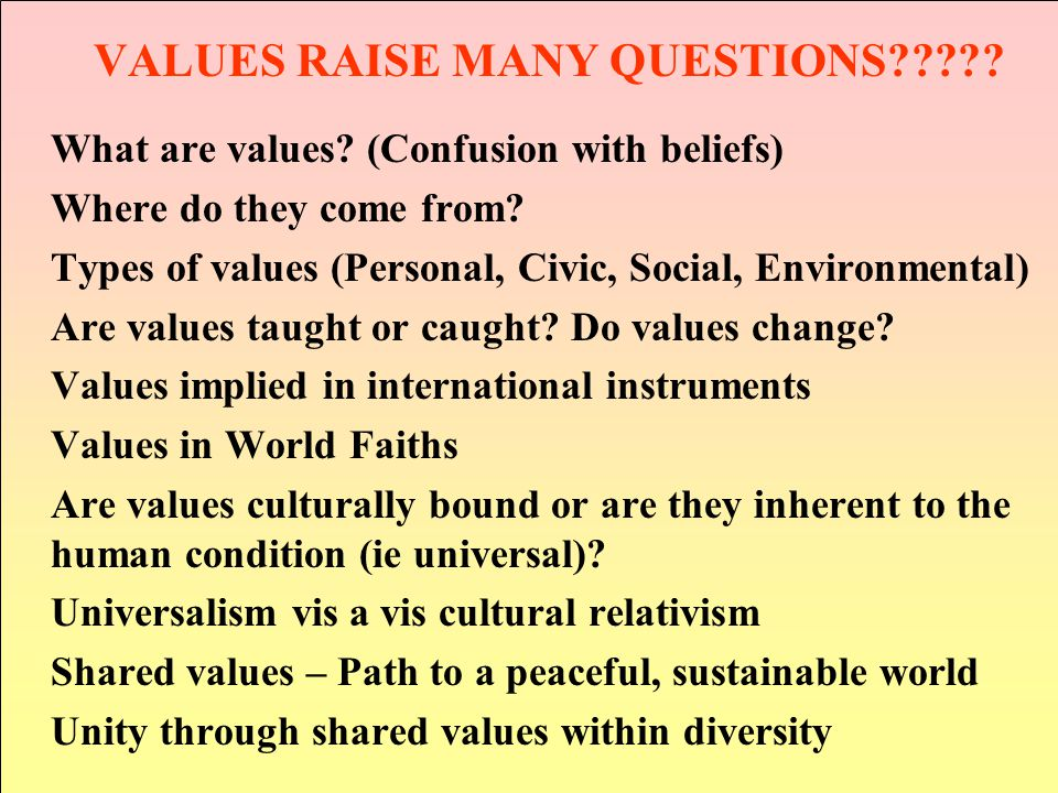 VALUES RAISE MANY QUESTIONS . What are values.
