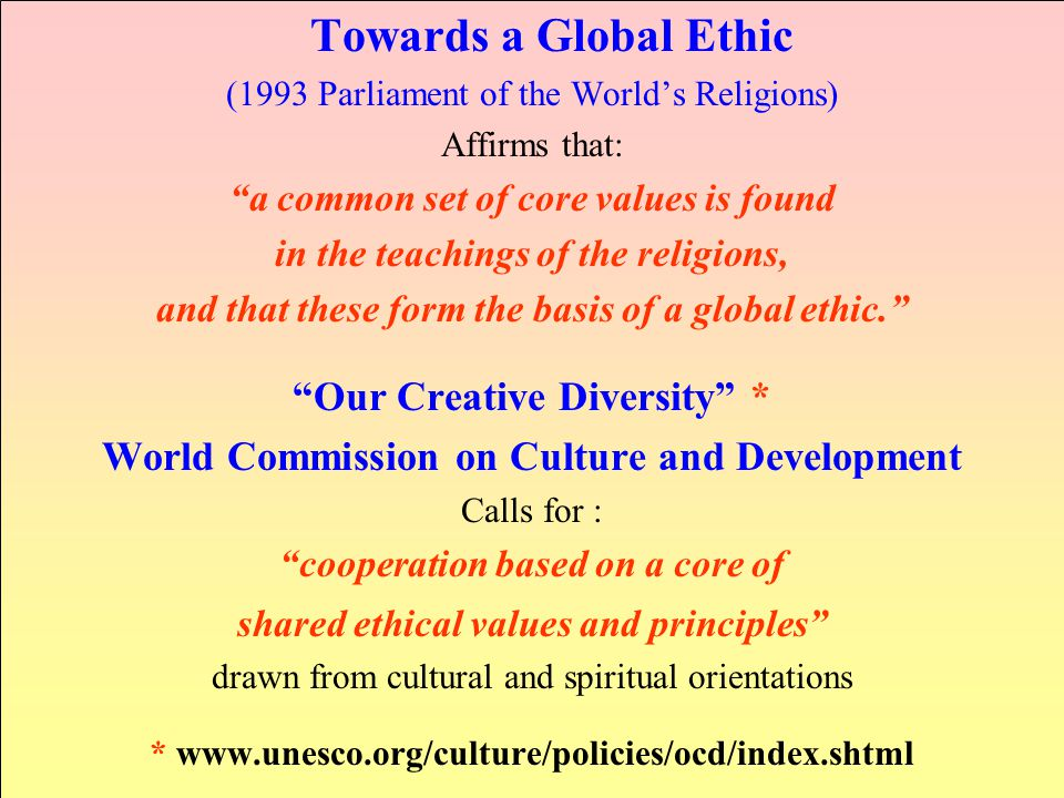 Towards a Global Ethic (1993 Parliament of the World's Religions) Affirms that: a common set of core values is found in the teachings of the religions, and that these form the basis of a global ethic. Our Creative Diversity * World Commission on Culture and Development Calls for : cooperation based on a core of shared ethical values and principles drawn from cultural and spiritual orientations * www.unesco.org/culture/policies/ocd/index.shtml