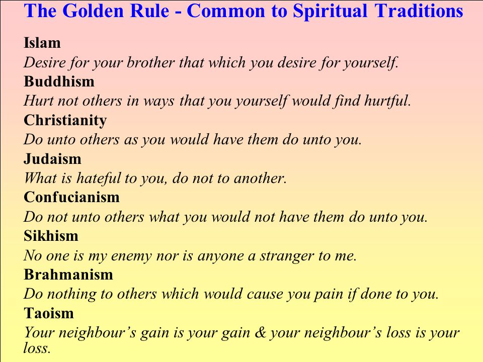 The Golden Rule - Common to Spiritual Traditions Islam Desire for your brother that which you desire for yourself.