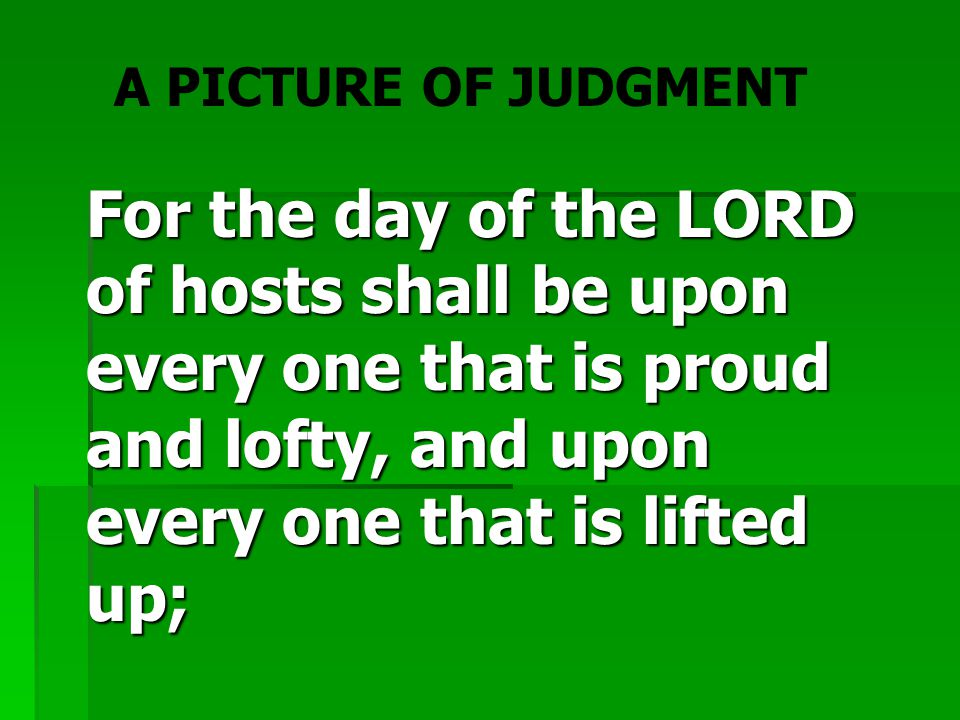 For the day of the LORD of hosts shall be upon every one that is proud and lofty, and ‎upon every one that is lifted up; A PICTURE OF JUDGMENT