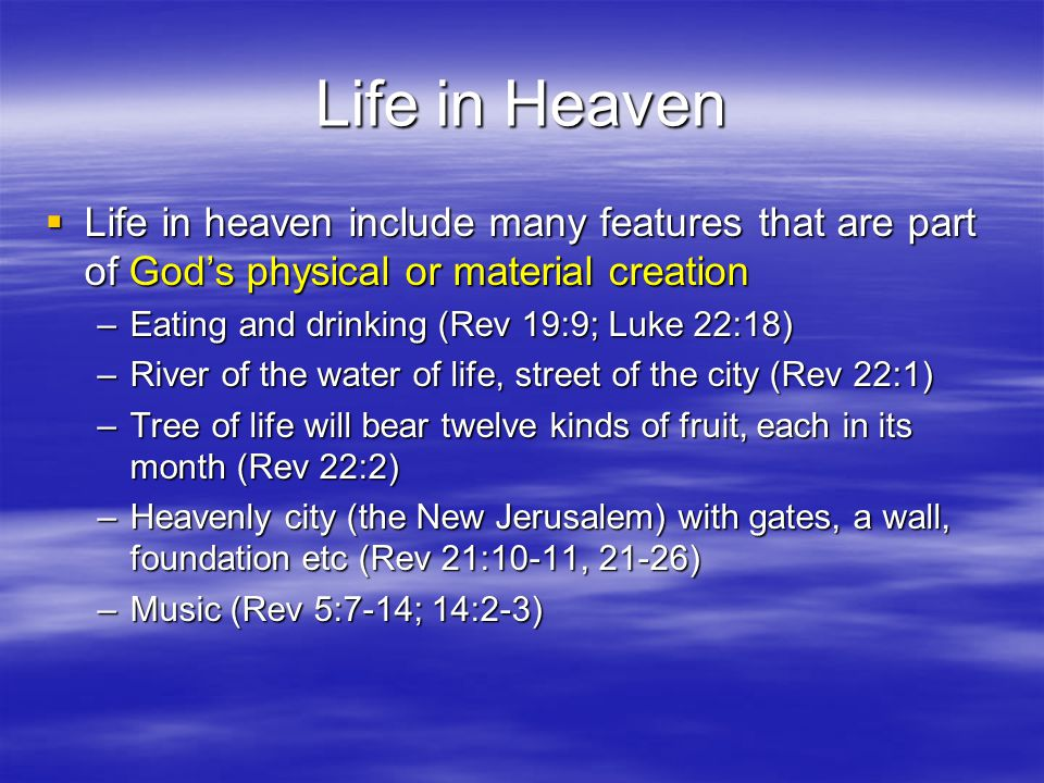 Life in Heaven  Life in heaven include many features that are part of God's physical or material creation –Eating and drinking (Rev 19:9; Luke 22:18) –River of the water of life, street of the city (Rev 22:1) –Tree of life will bear twelve kinds of fruit, each in its month (Rev 22:2) –Heavenly city (the New Jerusalem) with gates, a wall, foundation etc (Rev 21:10-11, 21-26) –Music (Rev 5:7-14; 14:2-3)