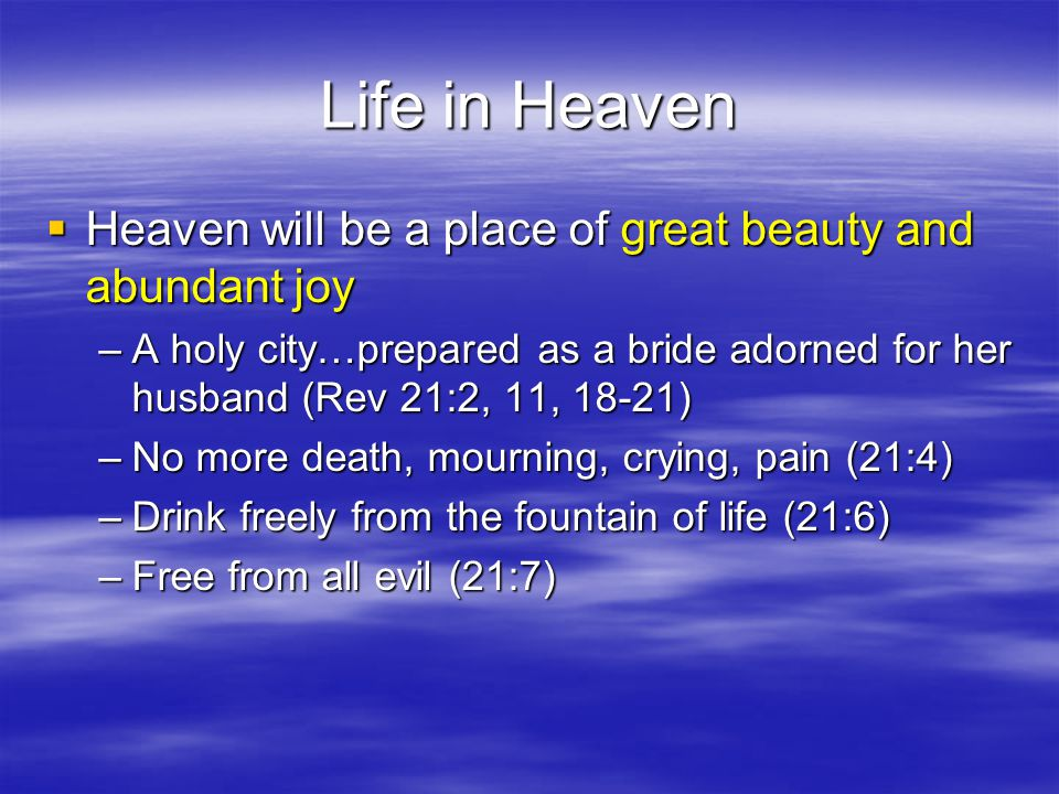 Life in Heaven  Heaven will be a place of great beauty and abundant joy –A holy city…prepared as a bride adorned for her husband (Rev 21:2, 11, 18-21) –No more death, mourning, crying, pain (21:4) –Drink freely from the fountain of life (21:6) –Free from all evil (21:7)