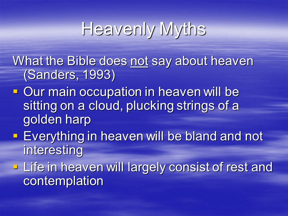 Heavenly Myths What the Bible does not say about heaven (Sanders, 1993)  Our main occupation in heaven will be sitting on a cloud, plucking strings of a golden harp  Everything in heaven will be bland and not interesting  Life in heaven will largely consist of rest and contemplation