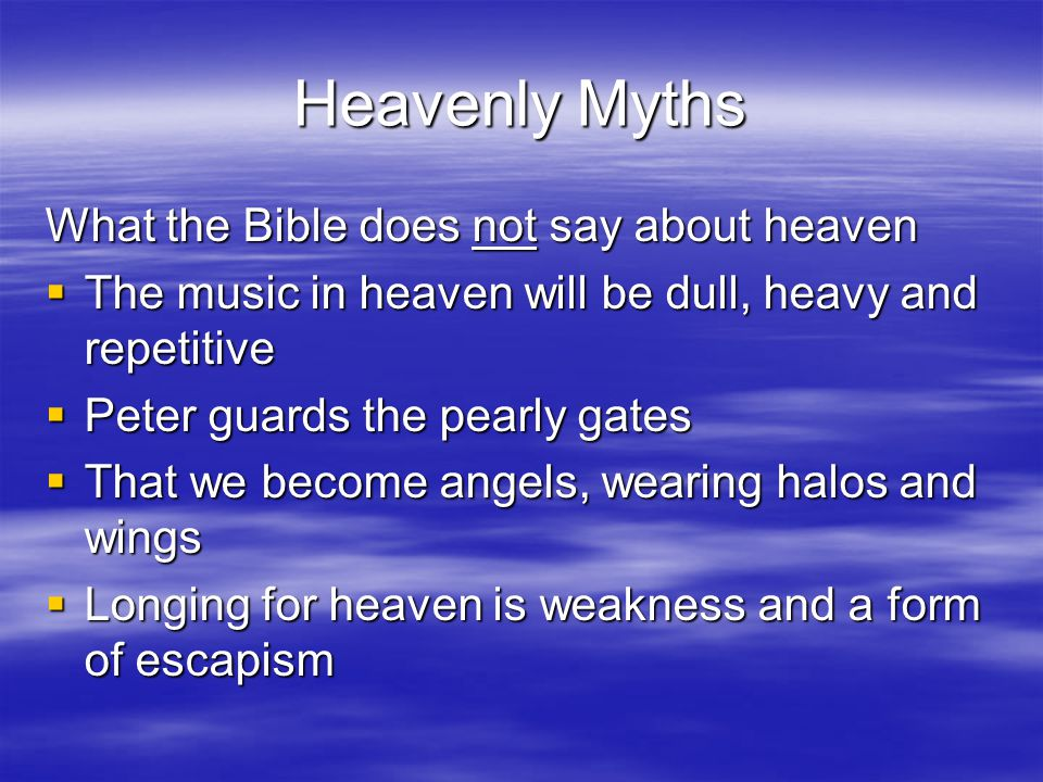 Life in Heaven  Life in heaven include many features that are part of God's physical or material creation –Eating and drinking (Rev 19:9; Luke 22:18) –River of the water of life, street of the city (Rev 22:1) –Tree of life will bear twelve kinds of fruit, each in its month (Rev 22:2) –Heavenly city (the New Jerusalem) with gates, a wall, foundation etc (Rev 21:10-11, 21-26) –Music (Rev 5:7-14; 14:2-3)