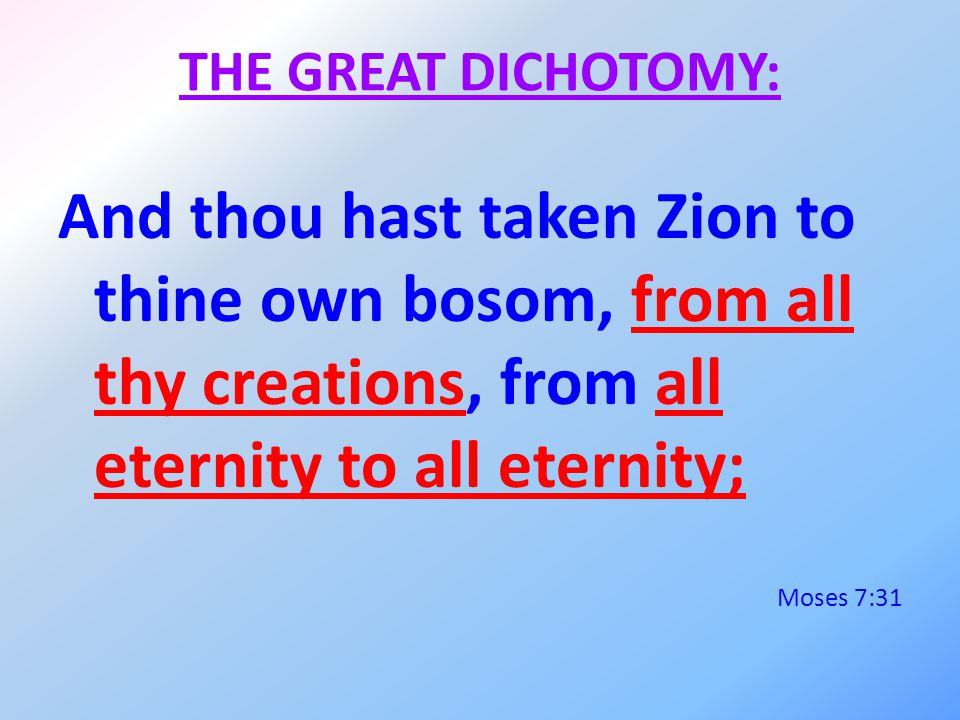 THE GREAT DICHOTOMY: And thou hast taken Zion to thine own bosom, from all thy creations, from all eternity to all eternity; Moses 7:31