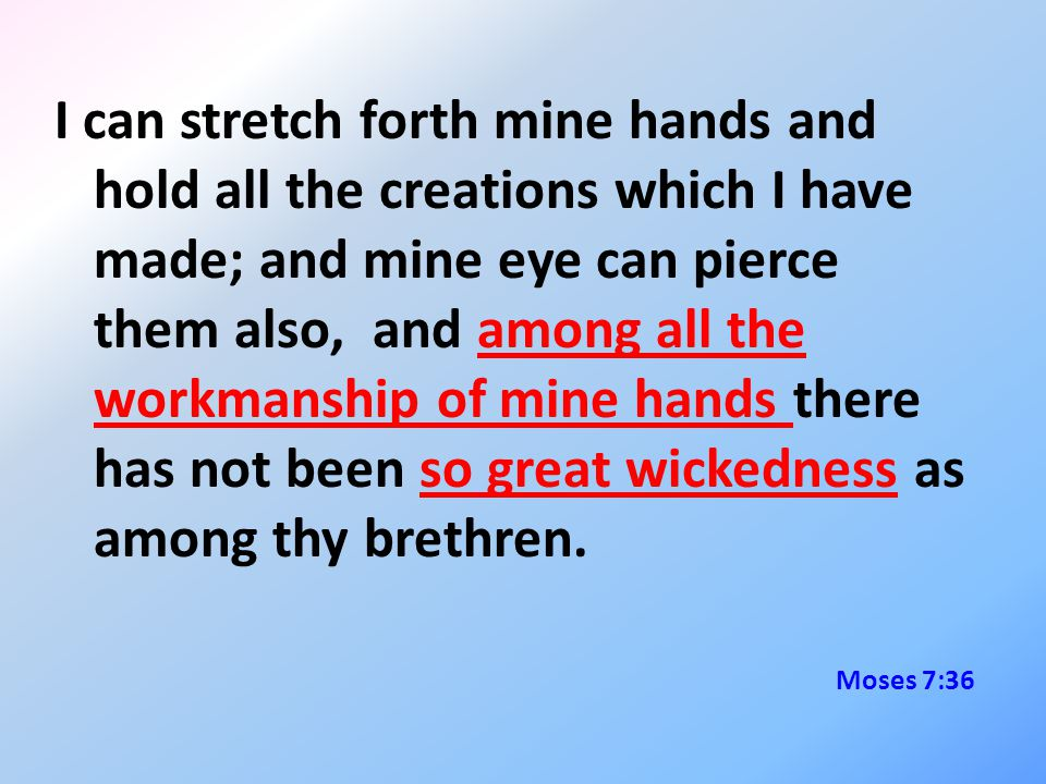 I can stretch forth mine hands and hold all the creations which I have made; and mine eye can pierce them also, and among all the workmanship of mine hands there has not been so great wickedness as among thy brethren.