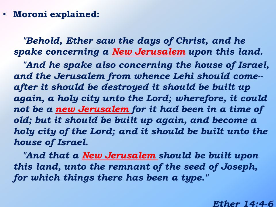 Moroni explained: Behold, Ether saw the days of Christ, and he spake concerning a New Jerusalem upon this land.