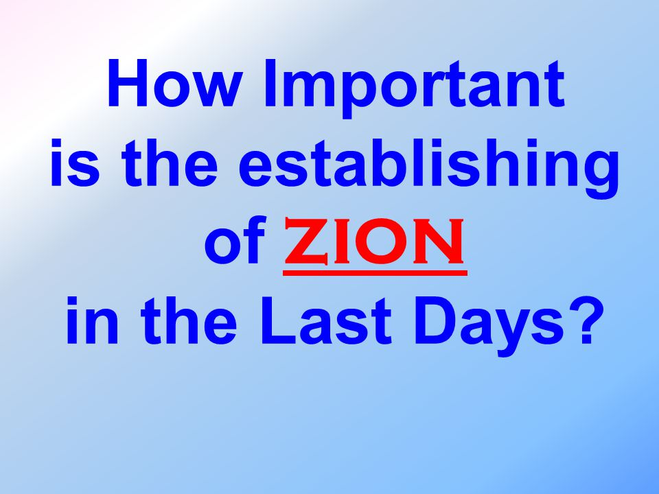 How Important is the establishing of ZION in the Last Days