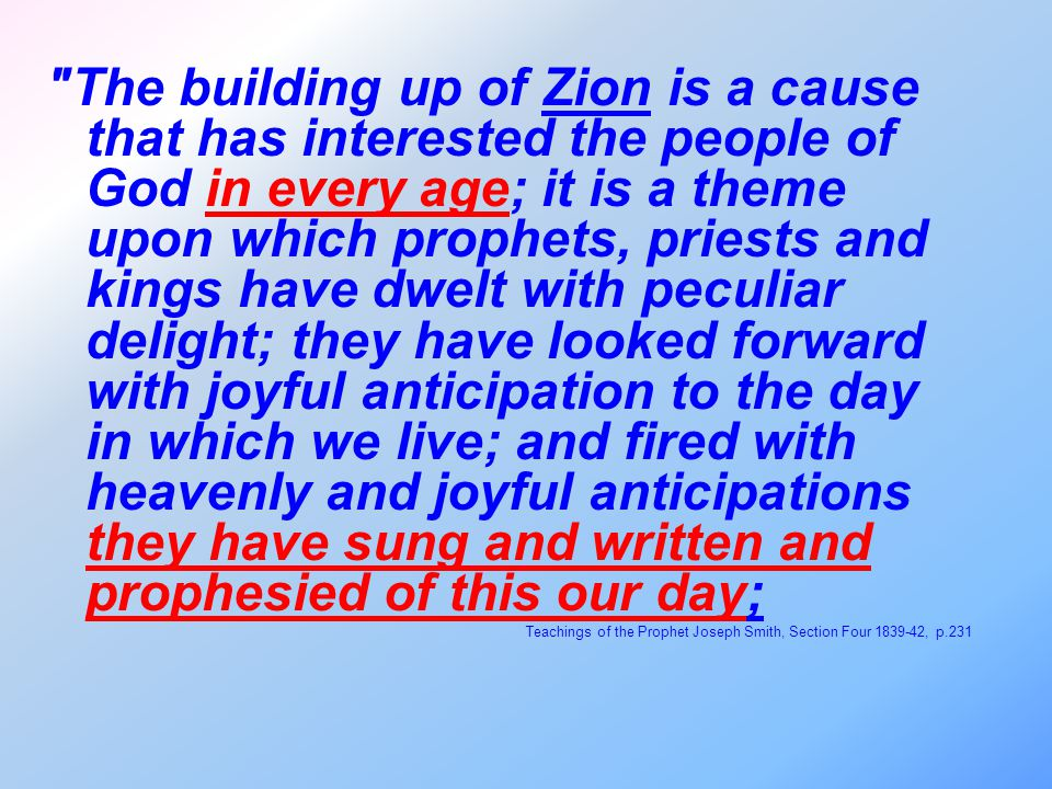 The building up of Zion is a cause that has interested the people of God in every age; it is a theme upon which prophets, priests and kings have dwelt with peculiar delight; they have looked forward with joyful anticipation to the day in which we live; and fired with heavenly and joyful anticipations they have sung and written and prophesied of this our day; Teachings of the Prophet Joseph Smith, Section Four 1839-42, p.231