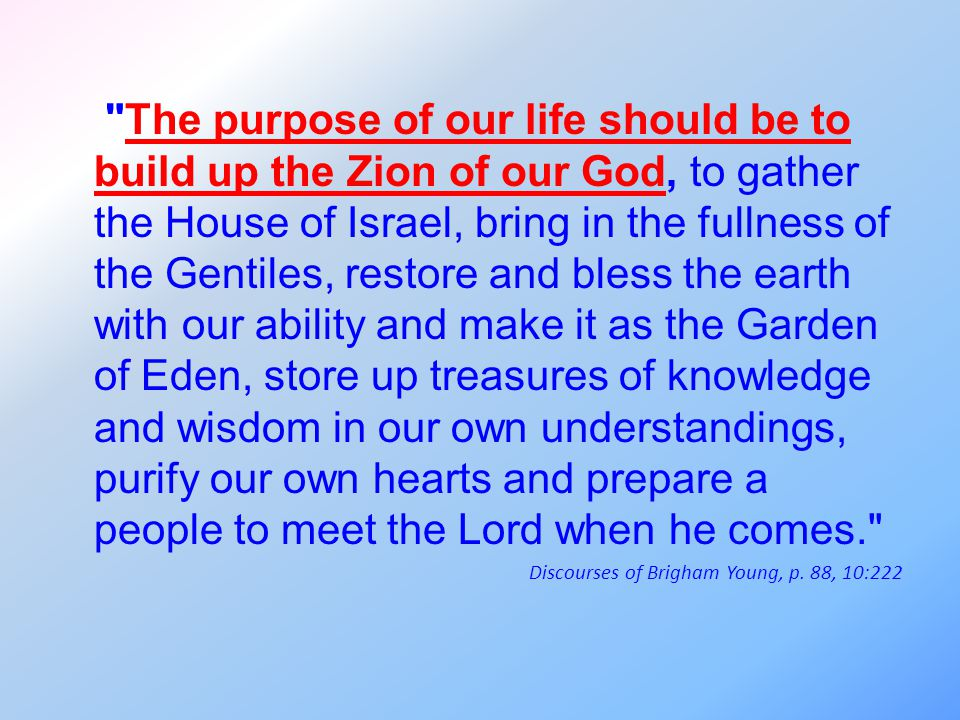 The purpose of our life should be to build up the Zion of our God, to gather the House of Israel, bring in the fullness of the Gentiles, restore and bless the earth with our ability and make it as the Garden of Eden, store up treasures of knowledge and wisdom in our own understandings, purify our own hearts and prepare a people to meet the Lord when he comes. Discourses of Brigham Young, p.
