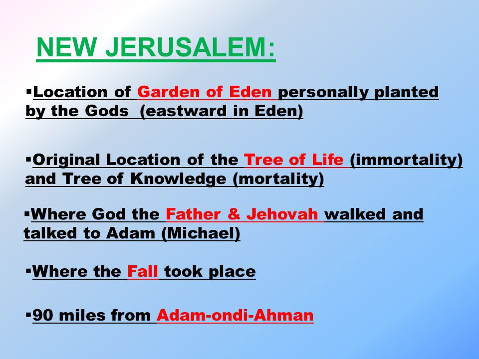 NEW JERUSALEM:  Location of Garden of Eden personally planted by the Gods (eastward in Eden)  Original Location of the Tree of Life (immortality) and Tree of Knowledge (mortality)  Where God the Father & Jehovah walked and talked to Adam (Michael)  Where the Fall took place  90 miles from Adam-ondi-Ahman