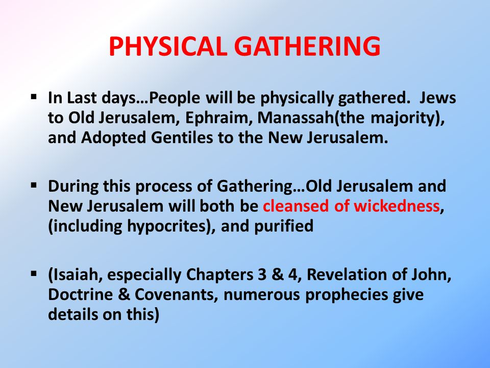 PHYSICAL GATHERING  In Last days…People will be physically gathered. Jews to Old Jerusalem, Ephraim, Manassah(the majority), and Adopted Gentiles to