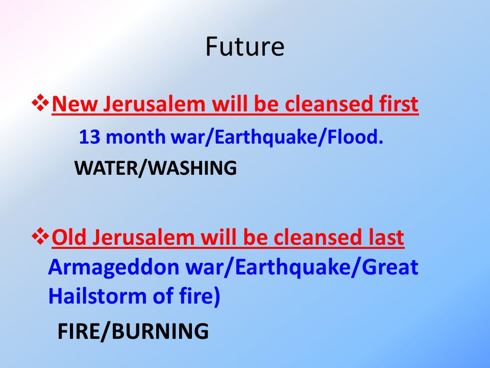 Future  New Jerusalem will be cleansed first 13 month war/Earthquake/Flood. WATER/WASHING  Old Jerusalem will be cleansed last Armageddon war/Earthq