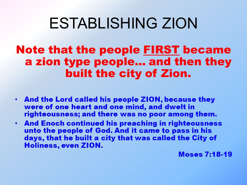 ESTABLISHING ZION Note that the people FIRST became a zion type people… and then they built the city of Zion. And the Lord called his people ZION, bec