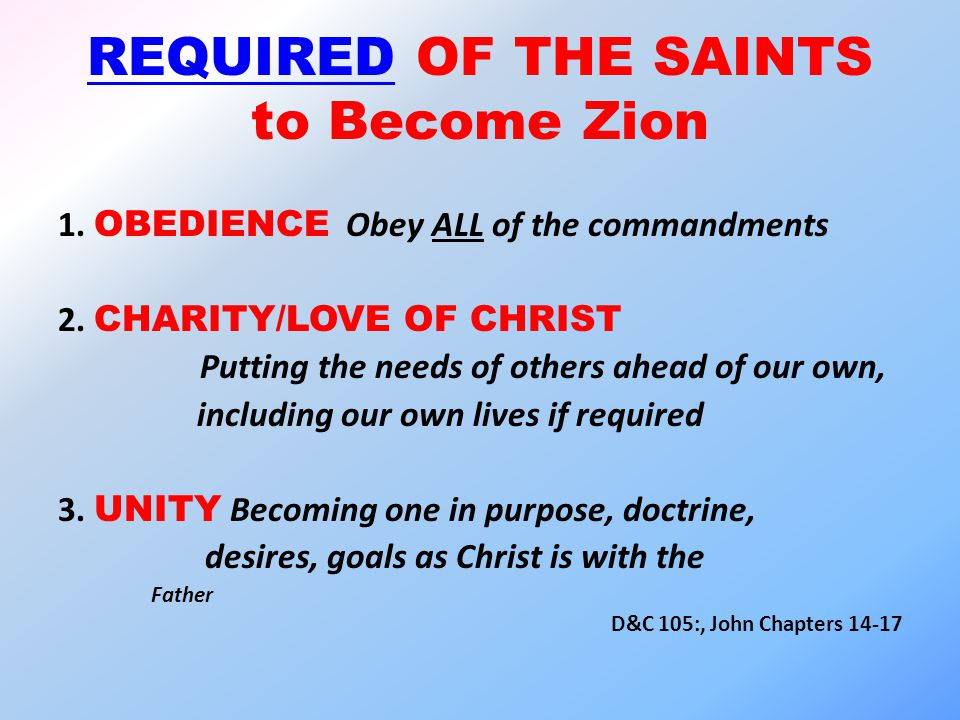 REQUIRED OF THE SAINTS to Become Zion 1. OBEDIENCE Obey ALL of the commandments 2.