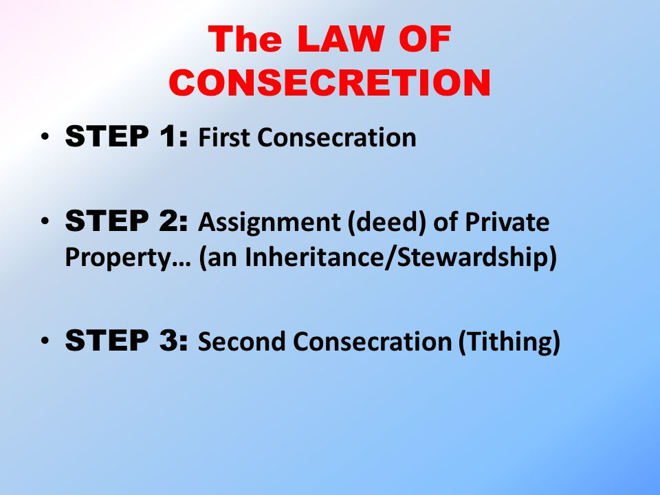 The LAW OF CONSECRETION STEP 1: First Consecration STEP 2: Assignment (deed) of Private Property… (an Inheritance/Stewardship) STEP 3: Second Consecra