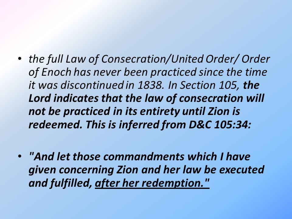 the full Law of Consecration/United Order/ Order of Enoch has never been practiced since the time it was discontinued in 1838. In Section 105, the Lor