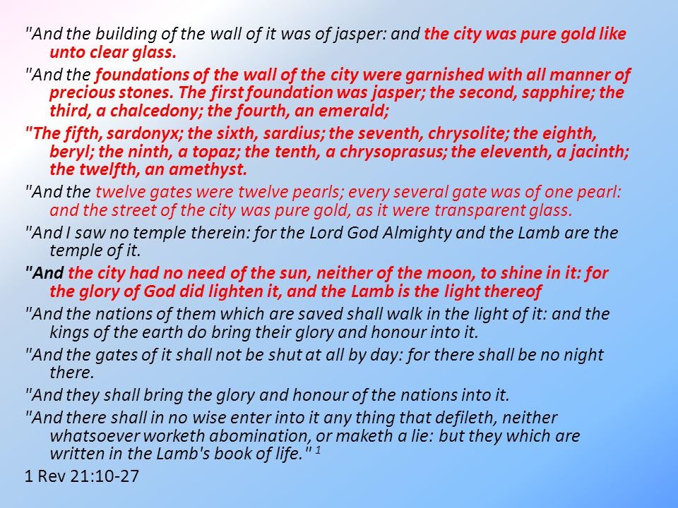 And the building of the wall of it was of jasper: and the city was pure gold like unto clear glass.