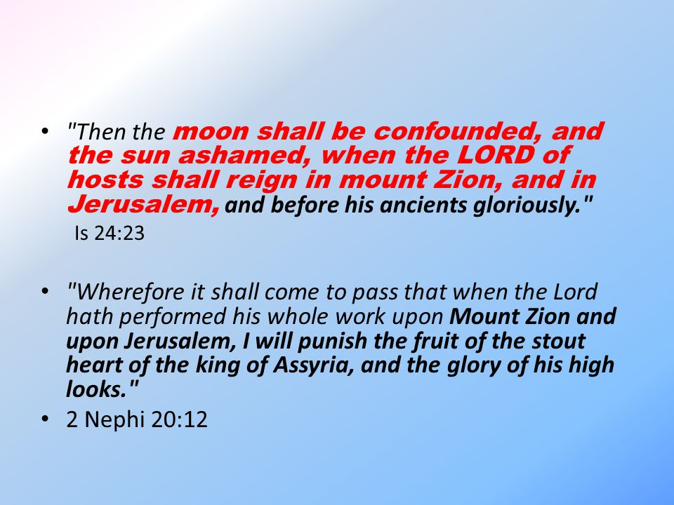 Then the moon shall be confounded, and the sun ashamed, when the LORD of hosts shall reign in mount Zion, and in Jerusalem, and before his ancients gloriously. Is 24:23 Wherefore it shall come to pass that when the Lord hath performed his whole work upon Mount Zion and upon Jerusalem, I will punish the fruit of the stout heart of the king of Assyria, and the glory of his high looks. 2 Nephi 20:12