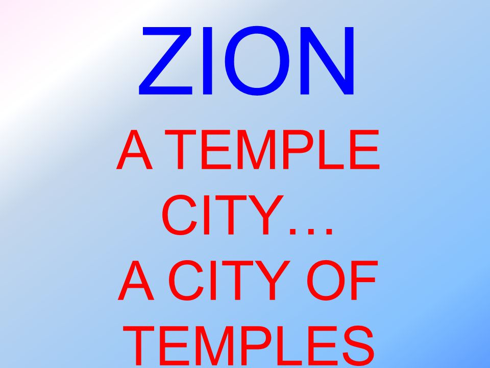 ZION A TEMPLE CITY… A CITY OF TEMPLES