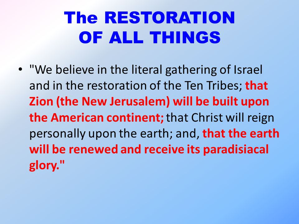 The RESTORATION OF ALL THINGS We believe in the literal gathering of Israel and in the restoration of the Ten Tribes; that Zion (the New Jerusalem) will be built upon the American continent; that Christ will reign personally upon the earth; and, that the earth will be renewed and receive its paradisiacal glory.