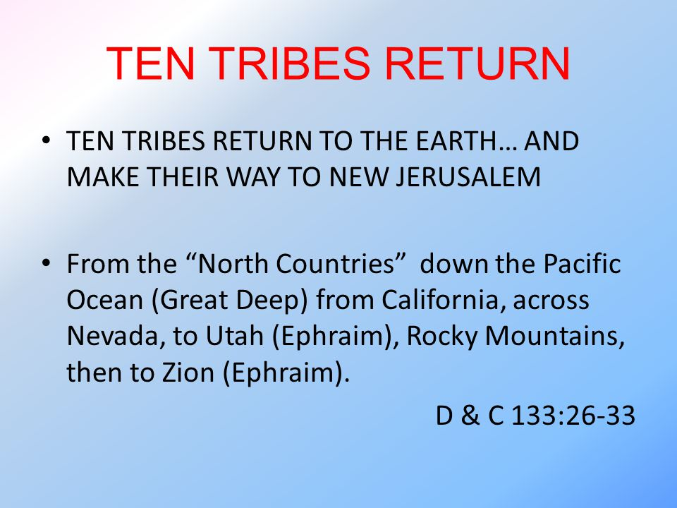 TEN TRIBES RETURN TEN TRIBES RETURN TO THE EARTH… AND MAKE THEIR WAY TO NEW JERUSALEM From the North Countries down the Pacific Ocean (Great Deep) from California, across Nevada, to Utah (Ephraim), Rocky Mountains, then to Zion (Ephraim).