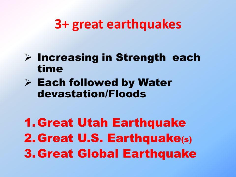 3+ great earthquakes  Increasing in Strength each time  Each followed by Water devastation/Floods 1.Great Utah Earthquake 2.Great U.S.