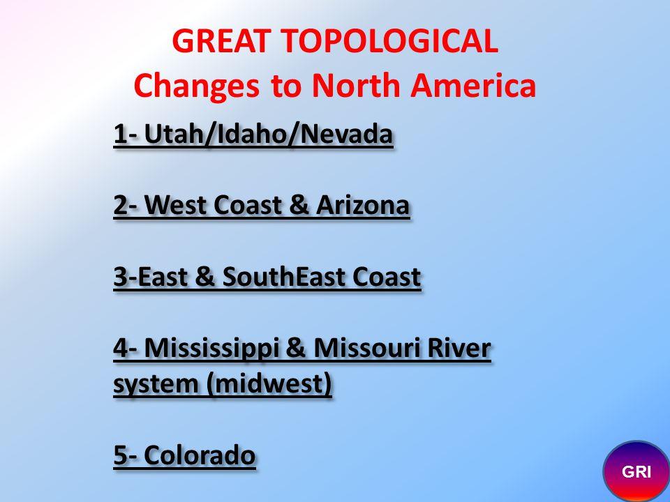 1- Utah/Idaho/Nevada 2- West Coast & Arizona 3-East & SouthEast Coast 4- Mississippi & Missouri River system (midwest) 5- Colorado GRI GREAT TOPOLOGICAL Changes to North America