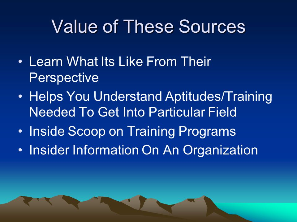 Value of These Sources Learn What Its Like From Their Perspective Helps You Understand Aptitudes/Training Needed To Get Into Particular Field Inside Scoop on Training Programs Insider Information On An Organization
