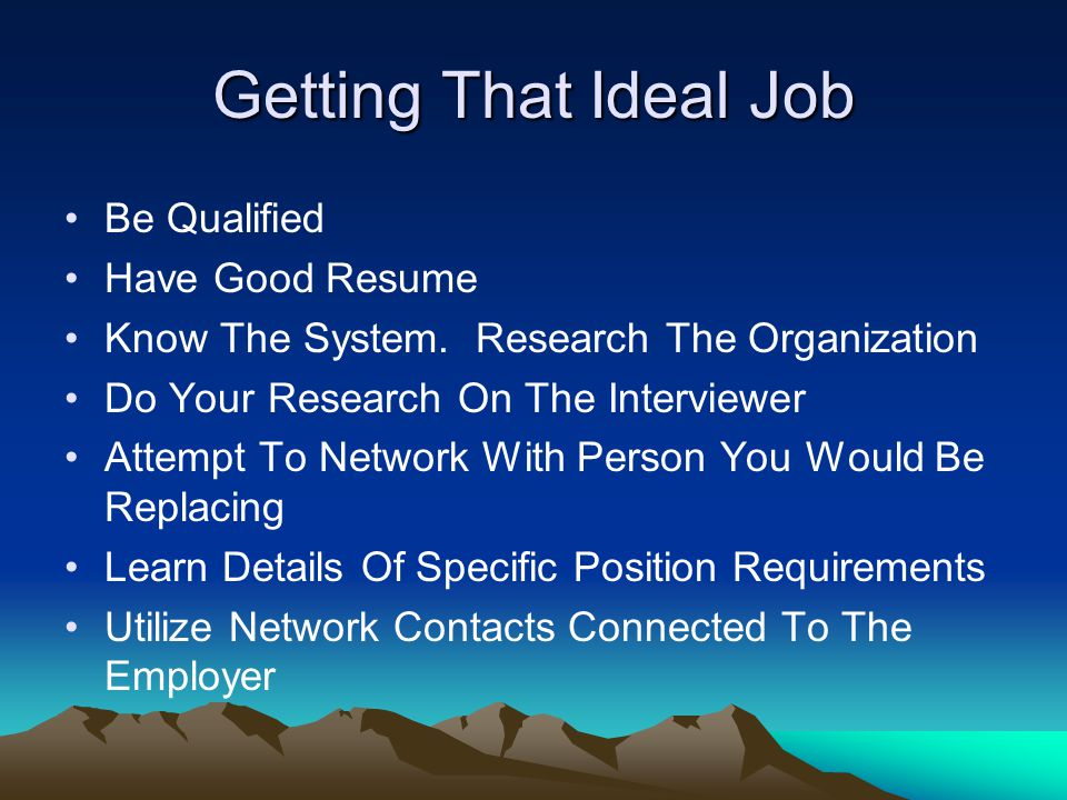 Getting That Ideal Job Be Qualified Have Good Resume Know The System. Research The Organization Do Your Research On The Interviewer Attempt To Network