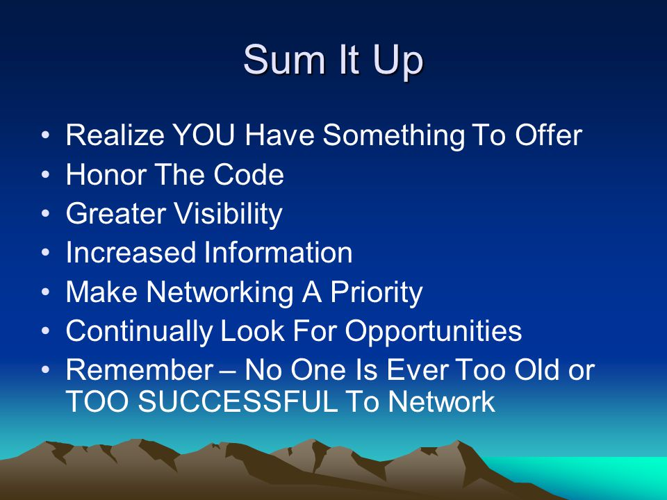 Sum It Up Realize YOU Have Something To Offer Honor The Code Greater Visibility Increased Information Make Networking A Priority Continually Look For