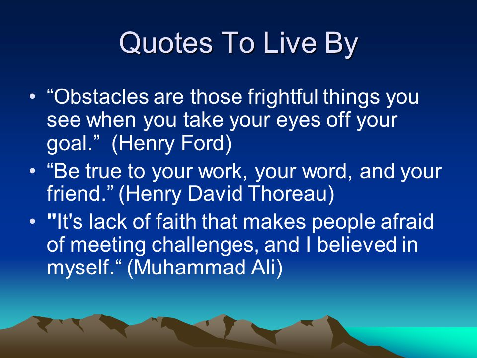 "Quotes To Live By ""Obstacles are those frightful things you see when you take your eyes off your goal."" (Henry Ford) ""Be true to your work, your word,"